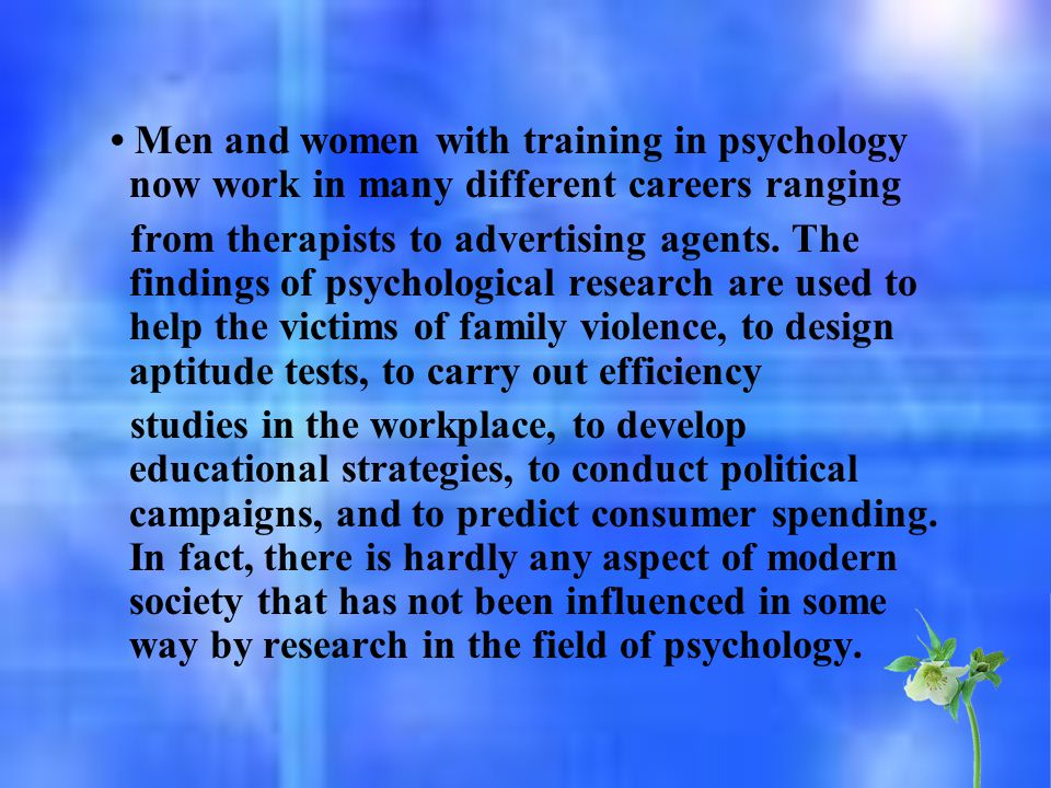 Men and women with training in psychology now work in many different careers ranging from therapists to advertising agents. The findings of psychologi
