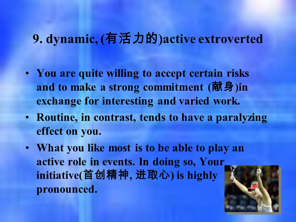 9. dynamic, ( 有活力的 )active extroverted You are quite willing to accept certain risks and to make a strong commitment ( 献身 )in exchange for interesting
