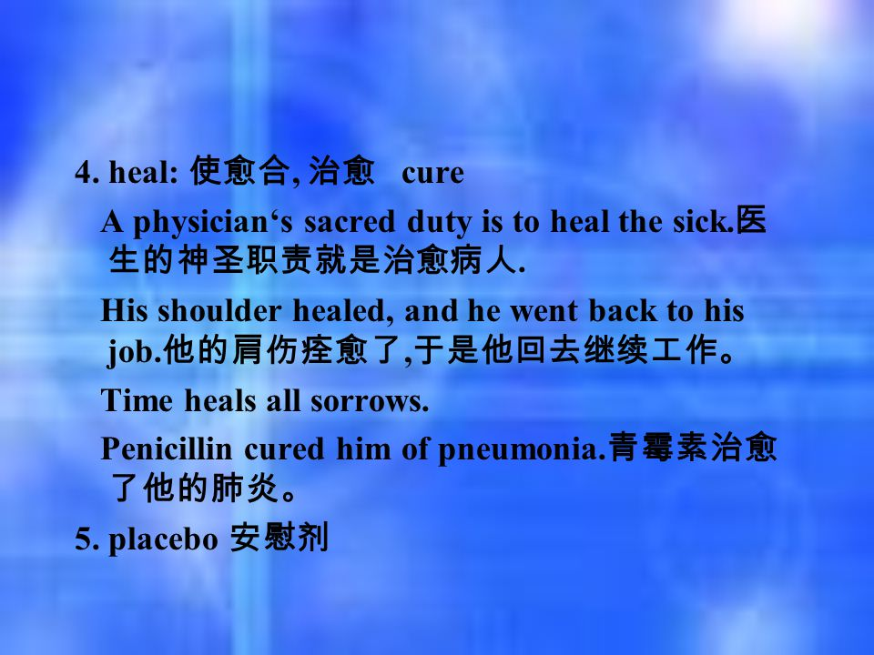 4. heal: 使愈合, 治愈 cure A physician's sacred duty is to heal the sick. 医 生的神圣职责就是治愈病人. His shoulder healed, and he went back to his job. 他的肩伤痊愈了, 于是他回去继