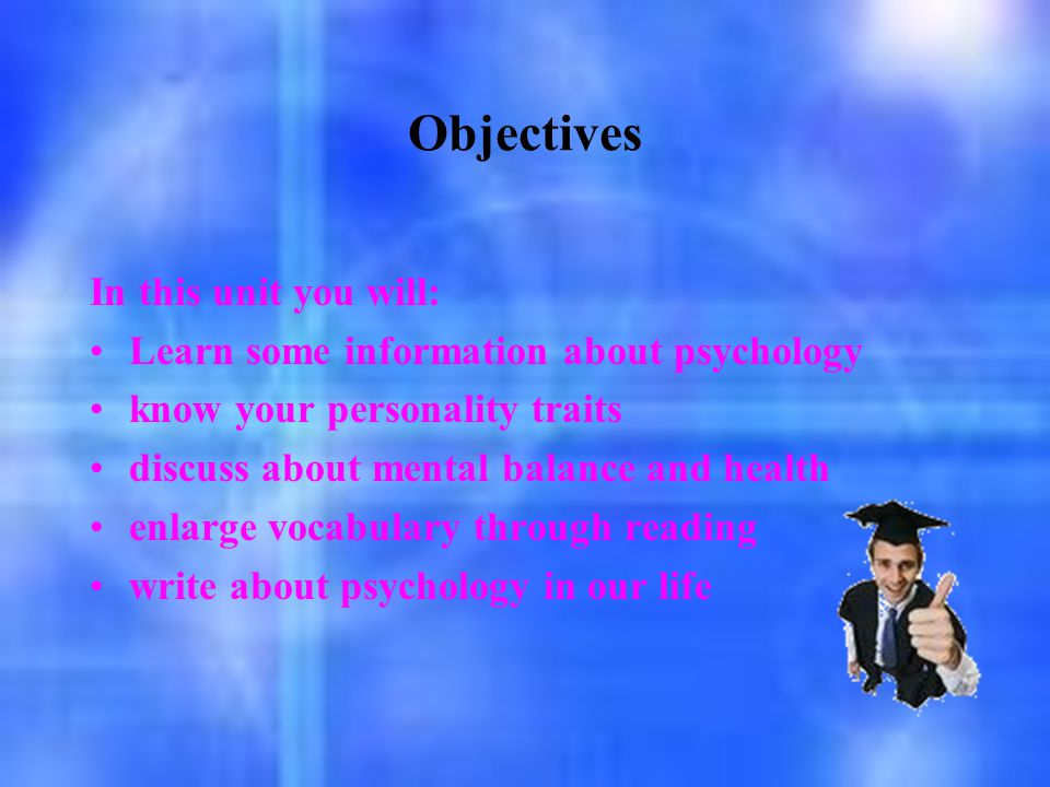 Objectives In this unit you will: Learn some information about psychology know your personality traits discuss about mental balance and health enlarge