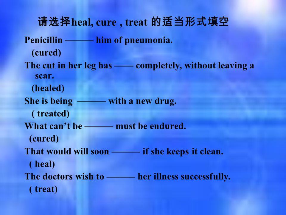 请选择 heal, cure, treat 的适当形式填空 Penicillin ——— him of pneumonia. (cured) The cut in her leg has —— completely, without leaving a scar. (healed) She is b