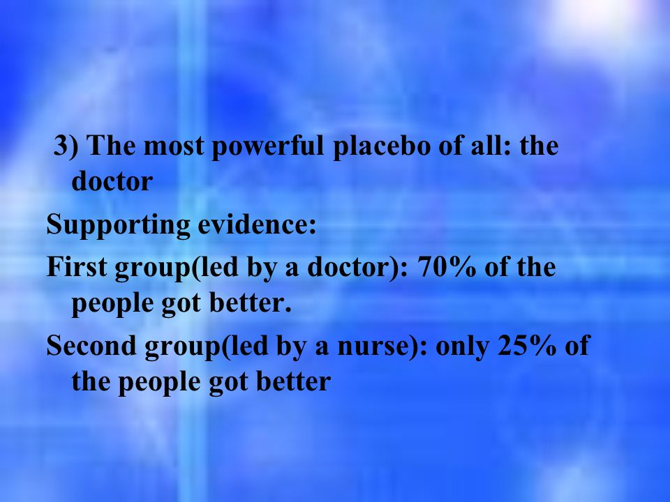 3) The most powerful placebo of all: the doctor Supporting evidence: First group(led by a doctor): 70% of the people got better. Second group(led by a