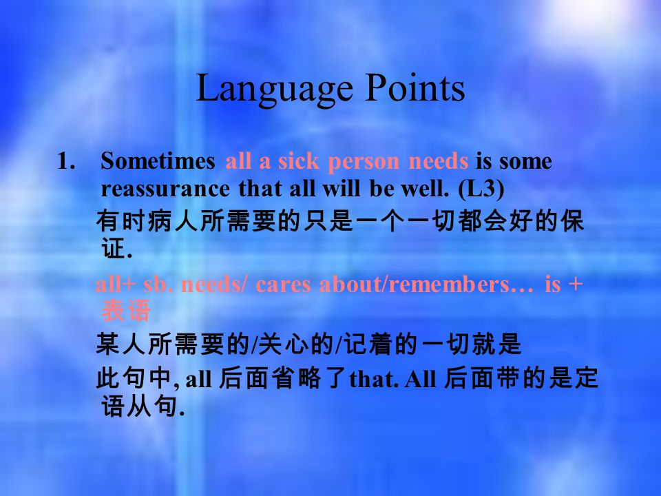 Language Points 1.Sometimes all a sick person needs is some reassurance that all will be well. (L3) 有时病人所需要的只是一个一切都会好的保 证. all+ sb. needs/ cares about