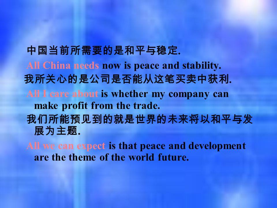中国当前所需要的是和平与稳定. All China needs now is peace and stability. 我所关心的是公司是否能从这笔买卖中获利. All I care about is whether my company can make profit from the trade