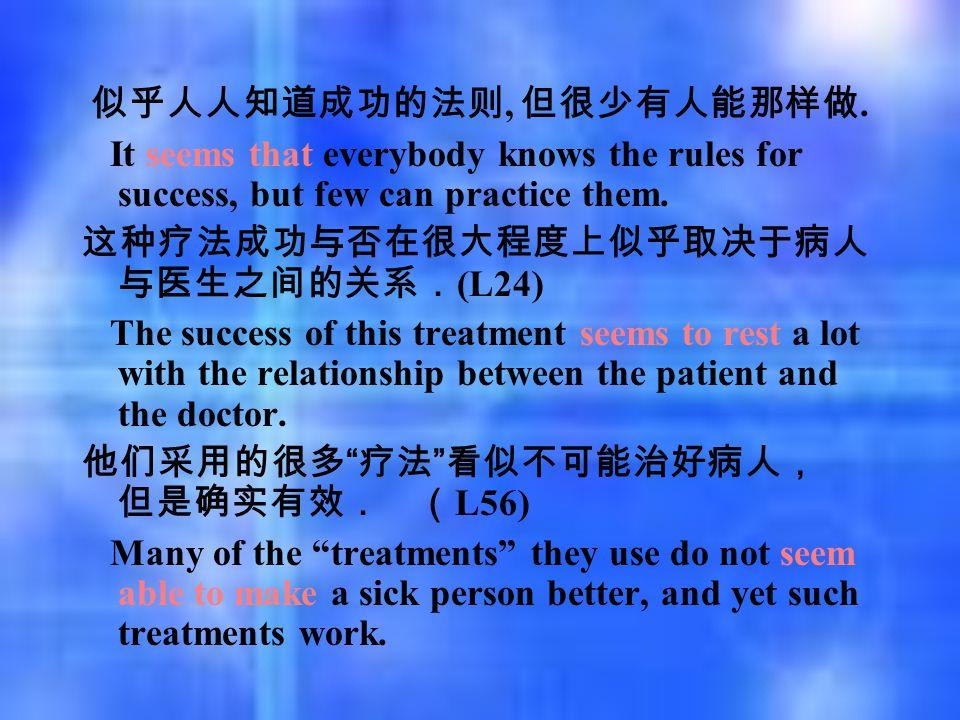 似乎人人知道成功的法则, 但很少有人能那样做. It seems that everybody knows the rules for success, but few can practice them. 这种疗法成功与否在很大程度上似乎取决于病人 与医生之间的关系. (L24) The succ