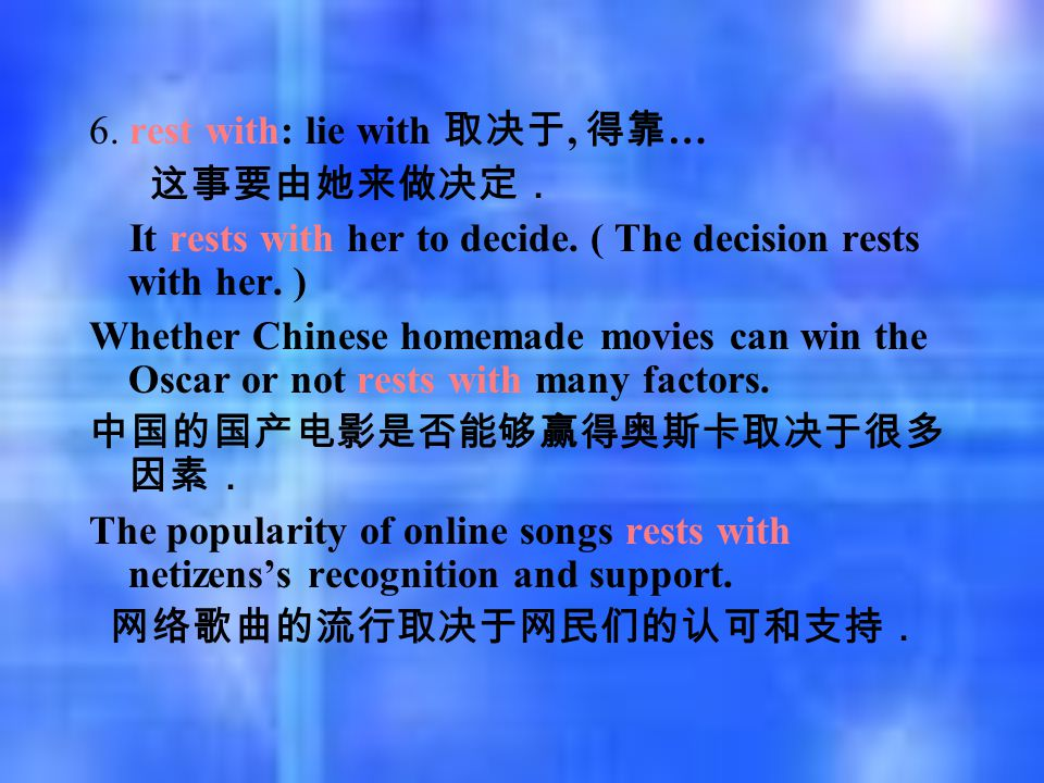 6. rest with: lie with 取决于, 得靠 … 这事要由她来做决定. It rests with her to decide. ( The decision rests with her. ) Whether Chinese homemade movies can win the