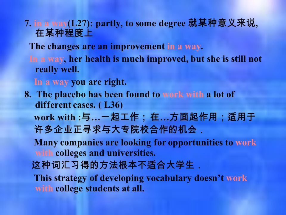 7. in a way(L27): partly, to some degree 就某种意义来说, 在某种程度上 The changes are an improvement in a way. In a way, her health is much improved, but she is st