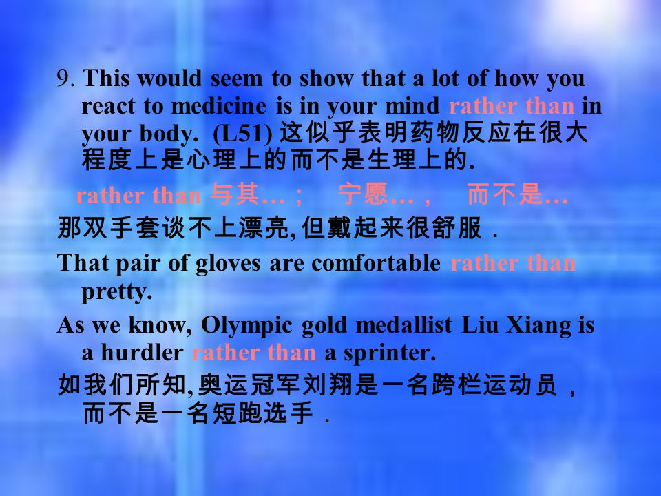 9. This would seem to show that a lot of how you react to medicine is in your mind rather than in your body. (L51) 这似乎表明药物反应在很大 程度上是心理上的而不是生理上的. rathe