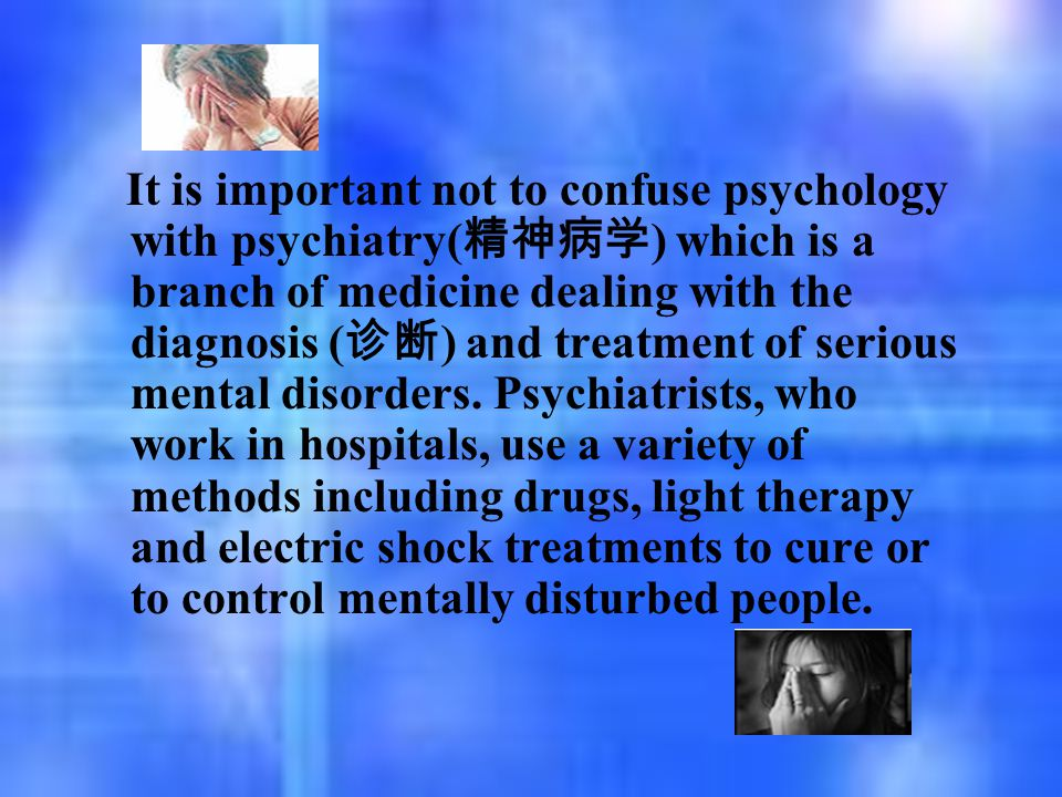 It is important not to confuse psychology with psychiatry( 精神病学 ) which is a branch of medicine dealing with the diagnosis ( 诊断 ) and treatment of ser