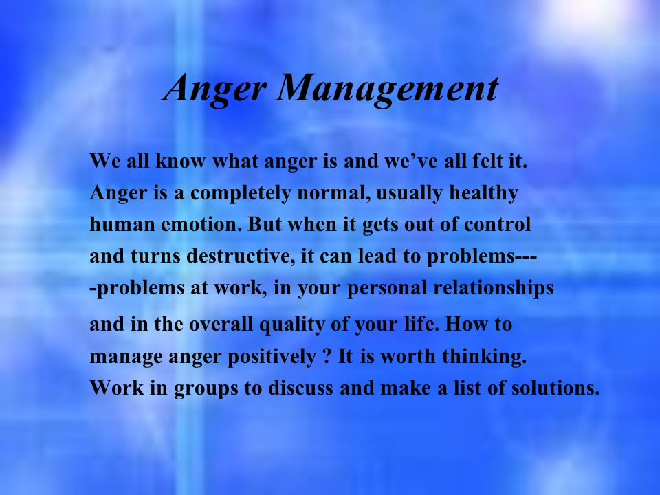 Anger Management We all know what anger is and we've all felt it. Anger is a completely normal, usually healthy human emotion. But when it gets out of