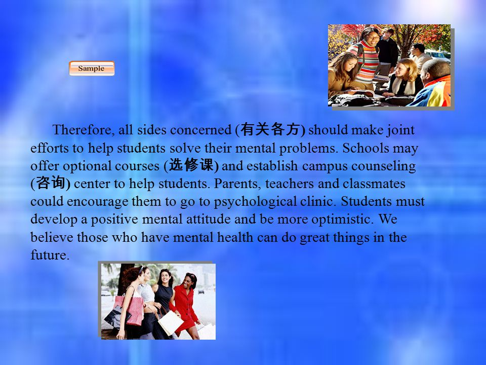 Therefore, all sides concerned ( 有关各方 ) should make joint efforts to help students solve their mental problems. Schools may offer optional courses ( 选