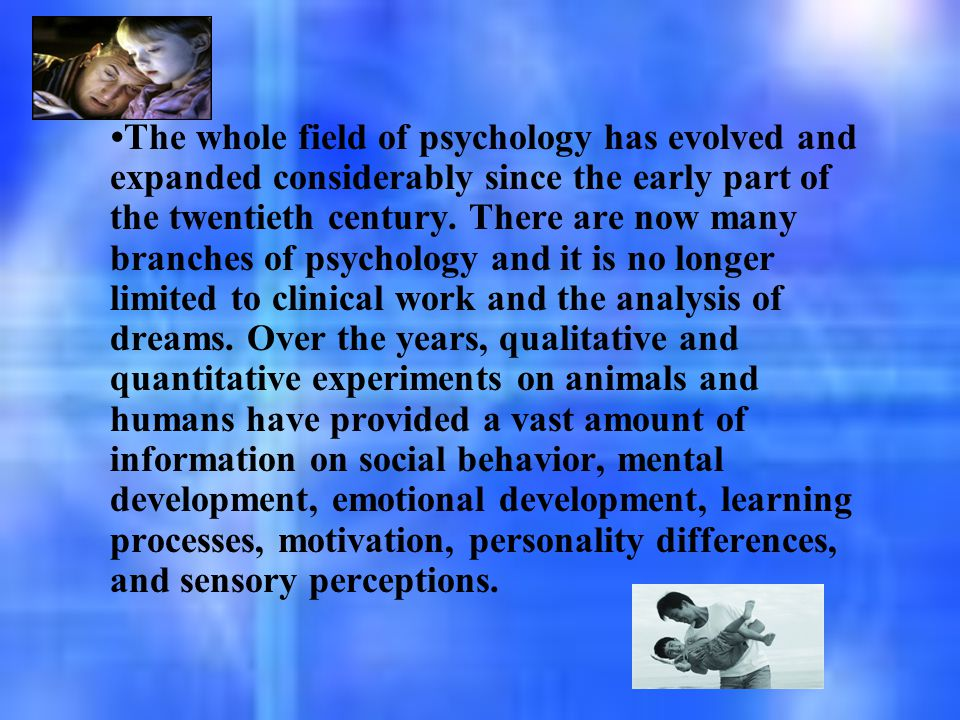 The whole field of psychology has evolved and expanded considerably since the early part of the twentieth century. There are now many branches of psyc