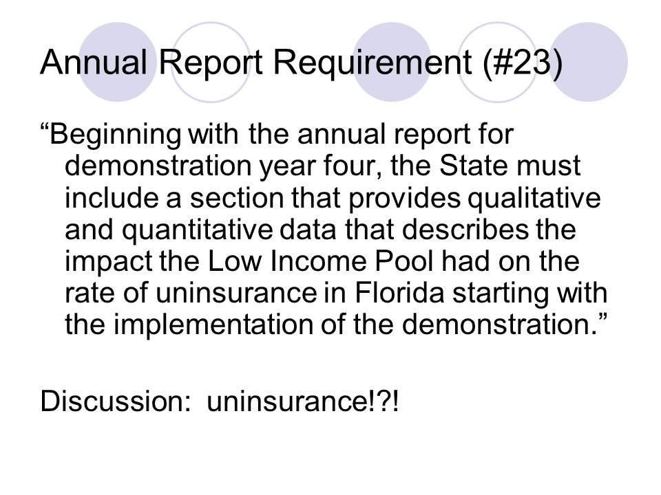 Annual Report Requirement (#23) Beginning with the annual report for demonstration year four, the State must include a section that provides qualitative and quantitative data that describes the impact the Low Income Pool had on the rate of uninsurance in Florida starting with the implementation of the demonstration. Discussion: uninsurance! !