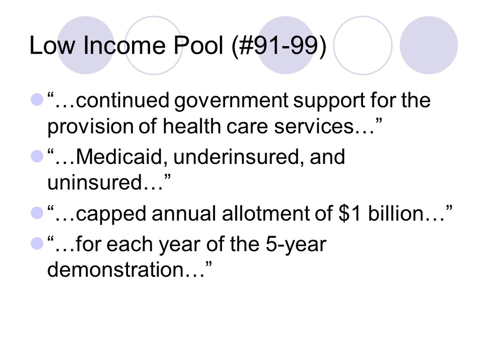 Low Income Pool (#91-99) …continued government support for the provision of health care services… …Medicaid, underinsured, and uninsured… …capped annual allotment of $1 billion… …for each year of the 5-year demonstration…