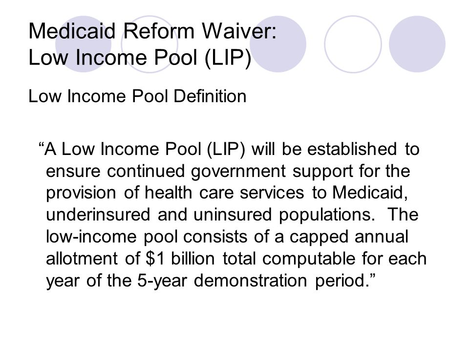 Medicaid Reform Waiver: Low Income Pool (LIP) Low Income Pool Definition A Low Income Pool (LIP) will be established to ensure continued government support for the provision of health care services to Medicaid, underinsured and uninsured populations.