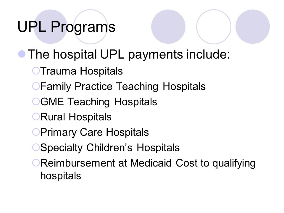 UPL Programs The hospital UPL payments include:  Trauma Hospitals  Family Practice Teaching Hospitals  GME Teaching Hospitals  Rural Hospitals  Primary Care Hospitals  Specialty Children's Hospitals  Reimbursement at Medicaid Cost to qualifying hospitals
