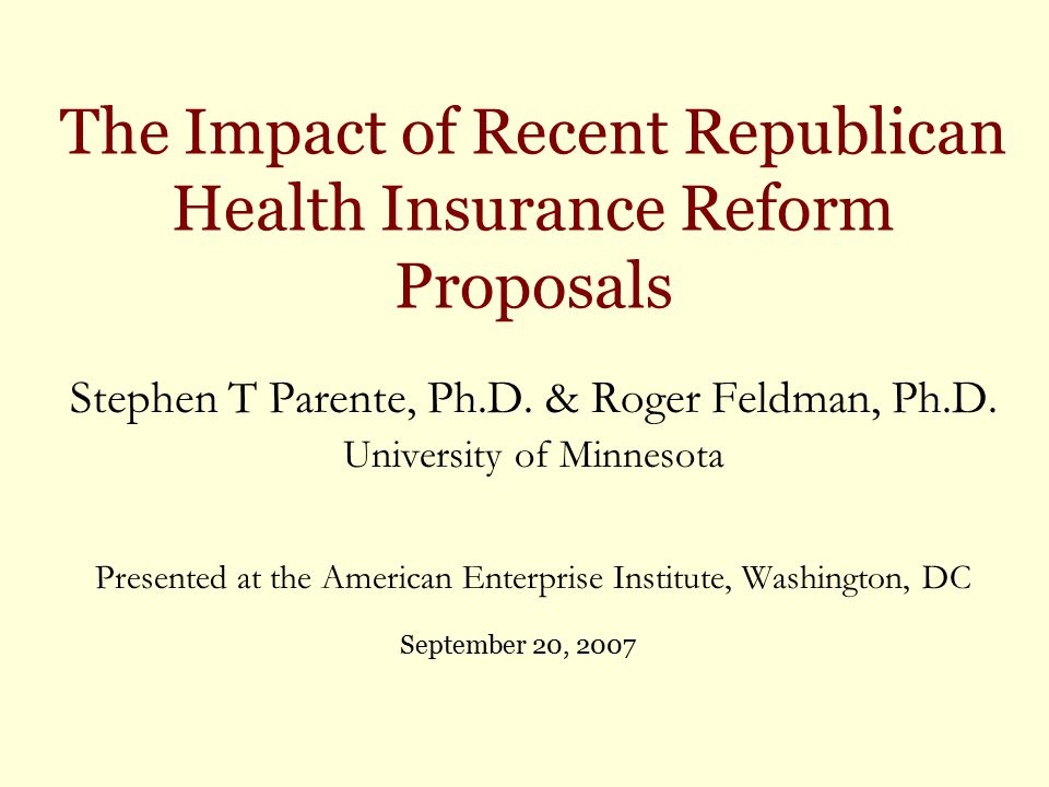 The Impact of Recent Republican Health Insurance Reform Proposals Stephen T Parente, Ph.D.