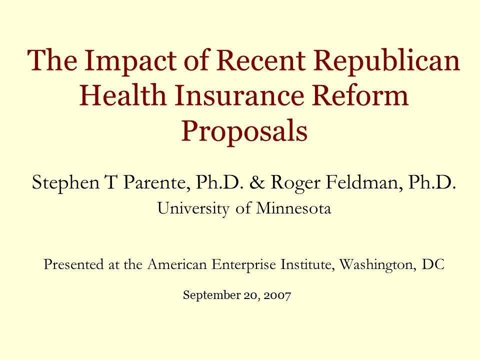 The Impact of Recent Republican Health Insurance Reform Proposals Stephen T Parente, Ph.D. & Roger Feldman, Ph.D. University of Minnesota Presented at