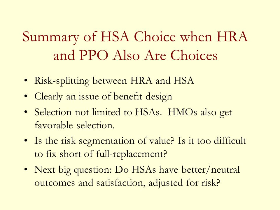 Summary of HSA Choice when HRA and PPO Also Are Choices Risk-splitting between HRA and HSA Clearly an issue of benefit design Selection not limited to HSAs.