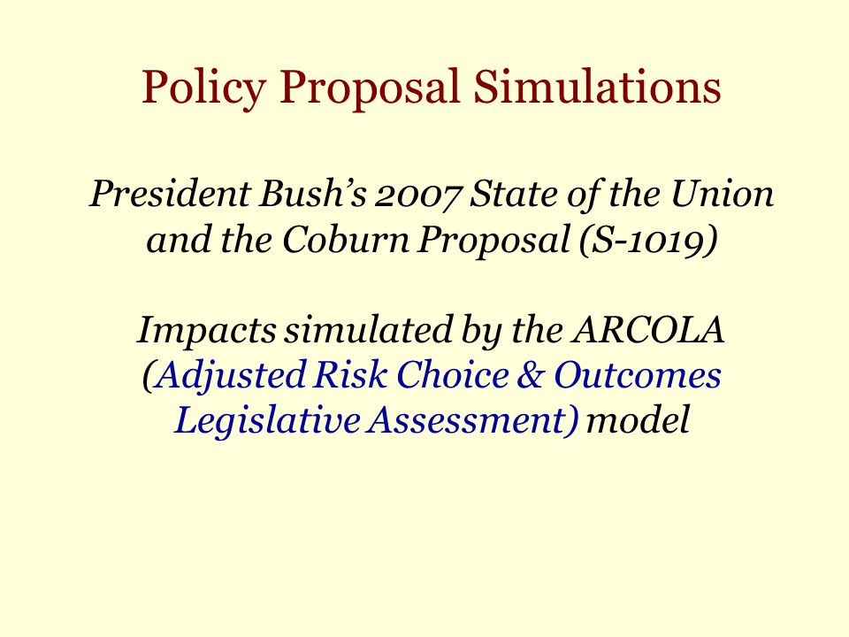 Policy Proposal Simulations President Bush's 2007 State of the Union and the Coburn Proposal (S-1019) Impacts simulated by the ARCOLA (Adjusted Risk Choice & Outcomes Legislative Assessment) model