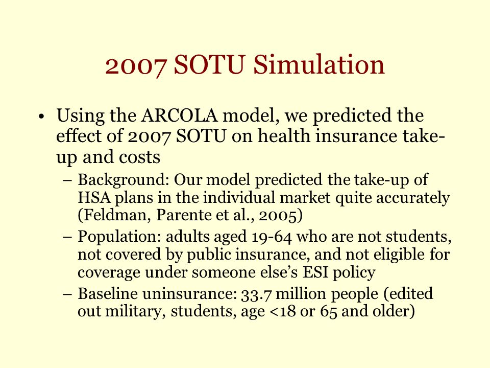 2007 SOTU Simulation Using the ARCOLA model, we predicted the effect of 2007 SOTU on health insurance take- up and costs –Background: Our model predicted the take-up of HSA plans in the individual market quite accurately (Feldman, Parente et al., 2005) –Population: adults aged 19-64 who are not students, not covered by public insurance, and not eligible for coverage under someone else's ESI policy –Baseline uninsurance: 33.7 million people (edited out military, students, age <18 or 65 and older)