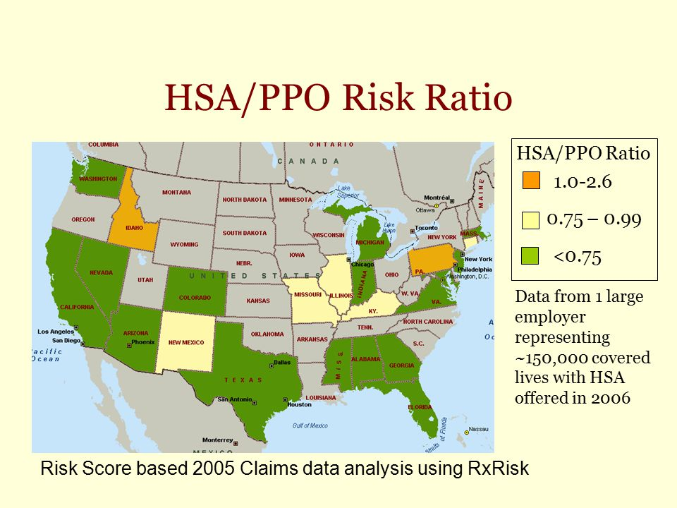 HSA/PPO Risk Ratio Data from 1 large employer representing ~150,000 covered lives with HSA offered in 2006 1.0-2.6 0.75 – 0.99 <0.75 HSA/PPO Ratio Ris