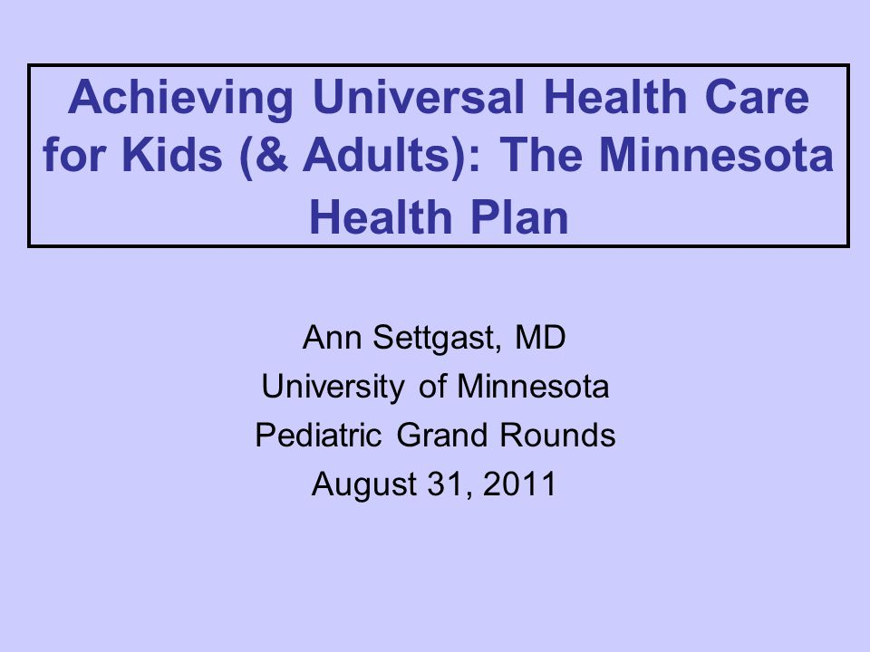 Achieving Universal Health Care for Kids (& Adults): The Minnesota Health Plan Ann Settgast, MD University of Minnesota Pediatric Grand Rounds August 31, 2011