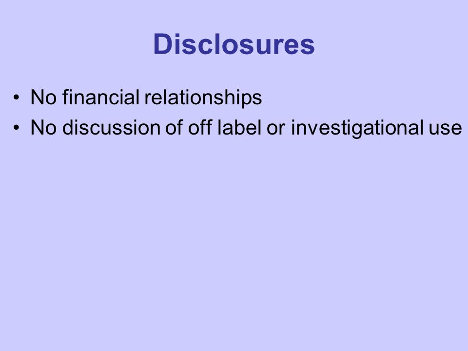 Disclosures No financial relationships No discussion of off label or investigational use