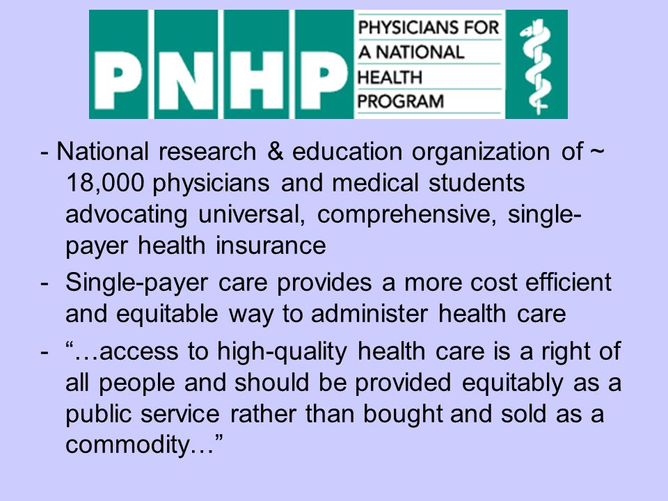 - National research & education organization of ~ 18,000 physicians and medical students advocating universal, comprehensive, single- payer health insurance -Single-payer care provides a more cost efficient and equitable way to administer health care - …access to high-quality health care is a right of all people and should be provided equitably as a public service rather than bought and sold as a commodity…