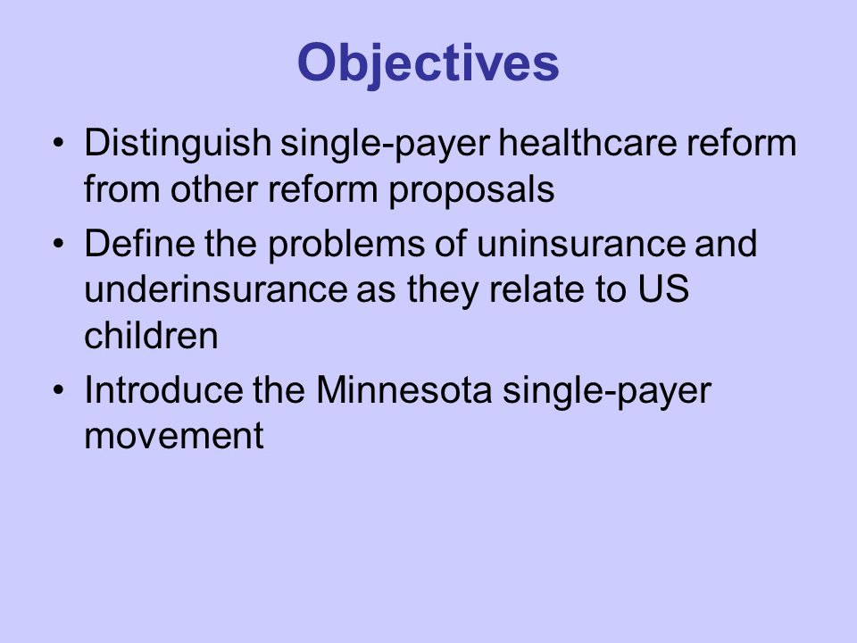 Objectives Distinguish single-payer healthcare reform from other reform proposals Define the problems of uninsurance and underinsurance as they relate to US children Introduce the Minnesota single-payer movement