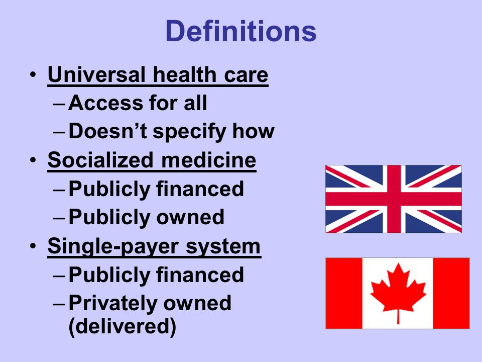 Definitions Universal health care –Access for all –Doesn't specify how Socialized medicine –Publicly financed –Publicly owned Single-payer system –Publicly financed –Privately owned (delivered)