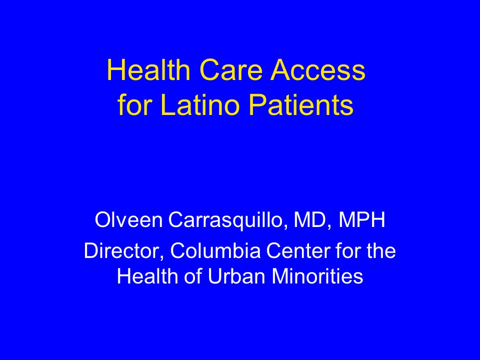 Health Care Access for Latino Patients Olveen Carrasquillo, MD, MPH Director, Columbia Center for the Health of Urban Minorities