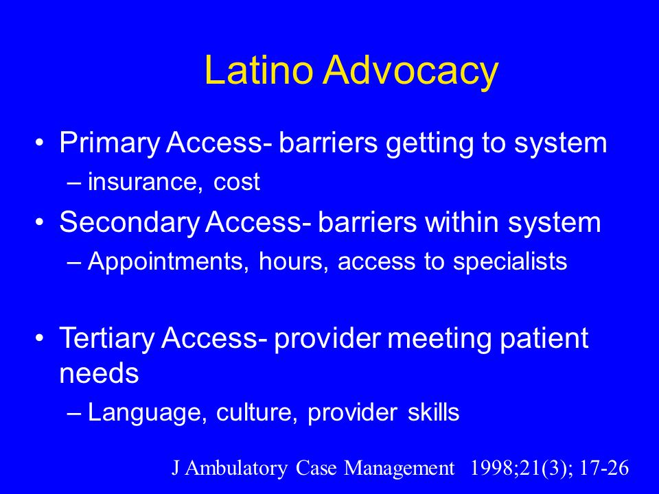 Latino Advocacy Primary Access- barriers getting to system –insurance, cost Secondary Access- barriers within system –Appointments, hours, access to specialists Tertiary Access- provider meeting patient needs –Language, culture, provider skills J Ambulatory Case Management 1998;21(3); 17-26