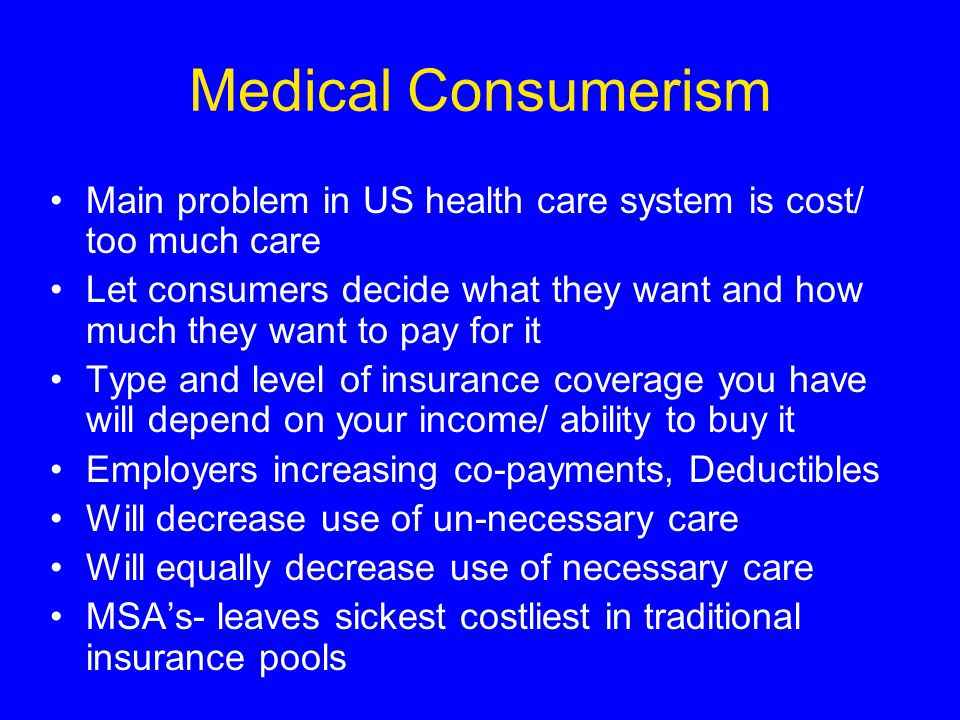 Medical Consumerism Main problem in US health care system is cost/ too much care Let consumers decide what they want and how much they want to pay for it Type and level of insurance coverage you have will depend on your income/ ability to buy it Employers increasing co-payments, Deductibles Will decrease use of un-necessary care Will equally decrease use of necessary care MSA's- leaves sickest costliest in traditional insurance pools