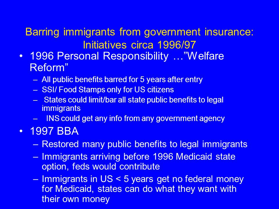Barring immigrants from government insurance: Initiatives circa 1996/97 1996 Personal Responsibility … Welfare Reform –All public benefits barred for 5 years after entry –SSI/ Food Stamps only for US citizens – States could limit/bar all state public benefits to legal immigrants – INS could get any info from any government agency 1997 BBA –Restored many public benefits to legal immigrants –Immigrants arriving before 1996 Medicaid state option, feds would contribute –Immigrants in US < 5 years get no federal money for Medicaid, states can do what they want with their own money