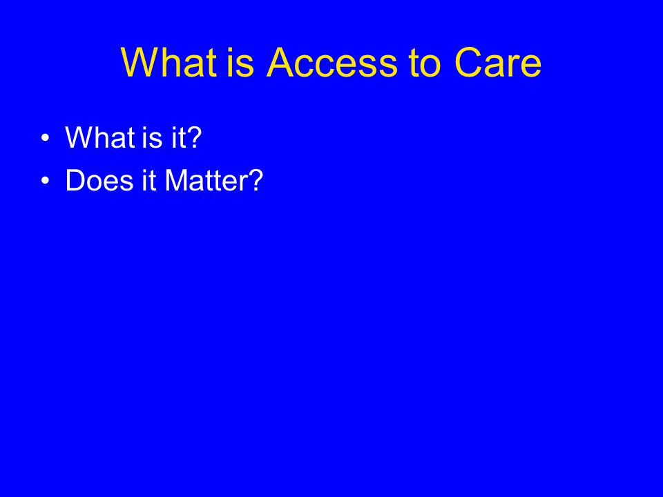 Dictionary: Access to Care An individual s ability to obtain appropriate health care services.
