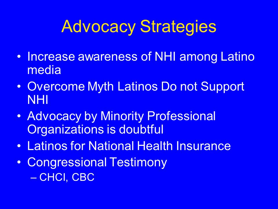 Advocacy Strategies Increase awareness of NHI among Latino media Overcome Myth Latinos Do not Support NHI Advocacy by Minority Professional Organizations is doubtful Latinos for National Health Insurance Congressional Testimony –CHCI, CBC