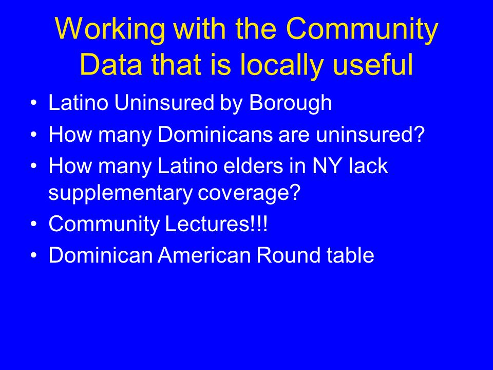 Working with the Community Data that is locally useful Latino Uninsured by Borough How many Dominicans are uninsured.