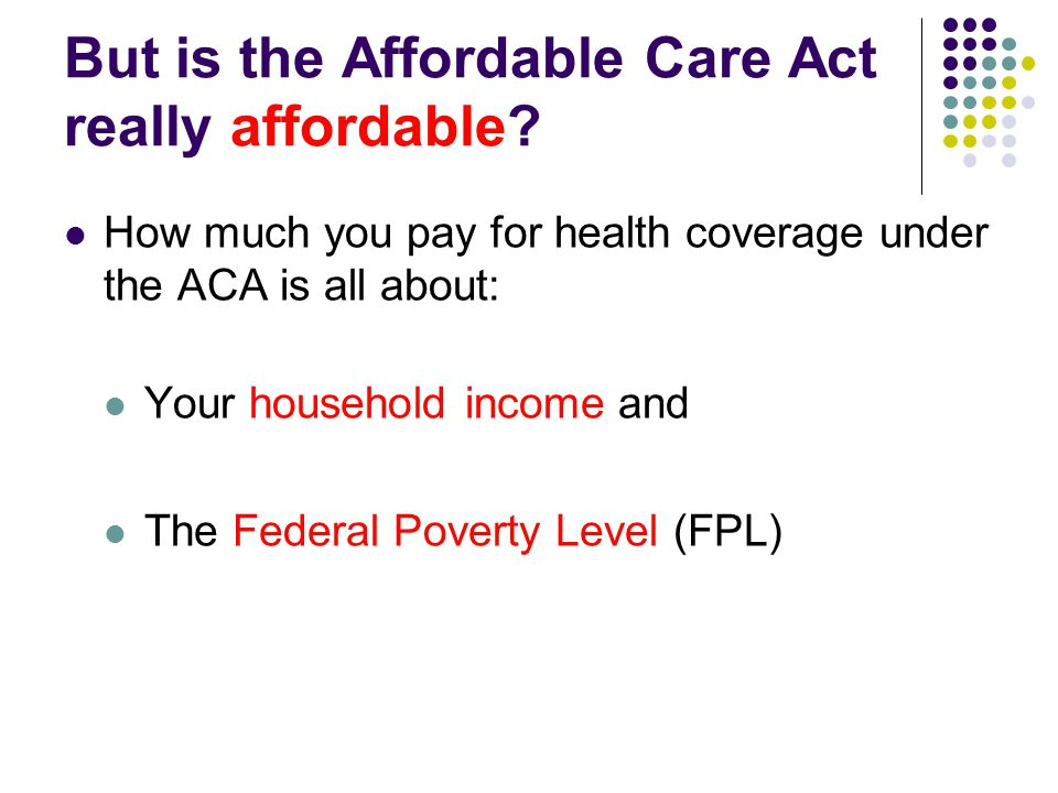 But is the Affordable Care Act really affordable? How much you pay for health coverage under the ACA is all about: Your household income and The Feder