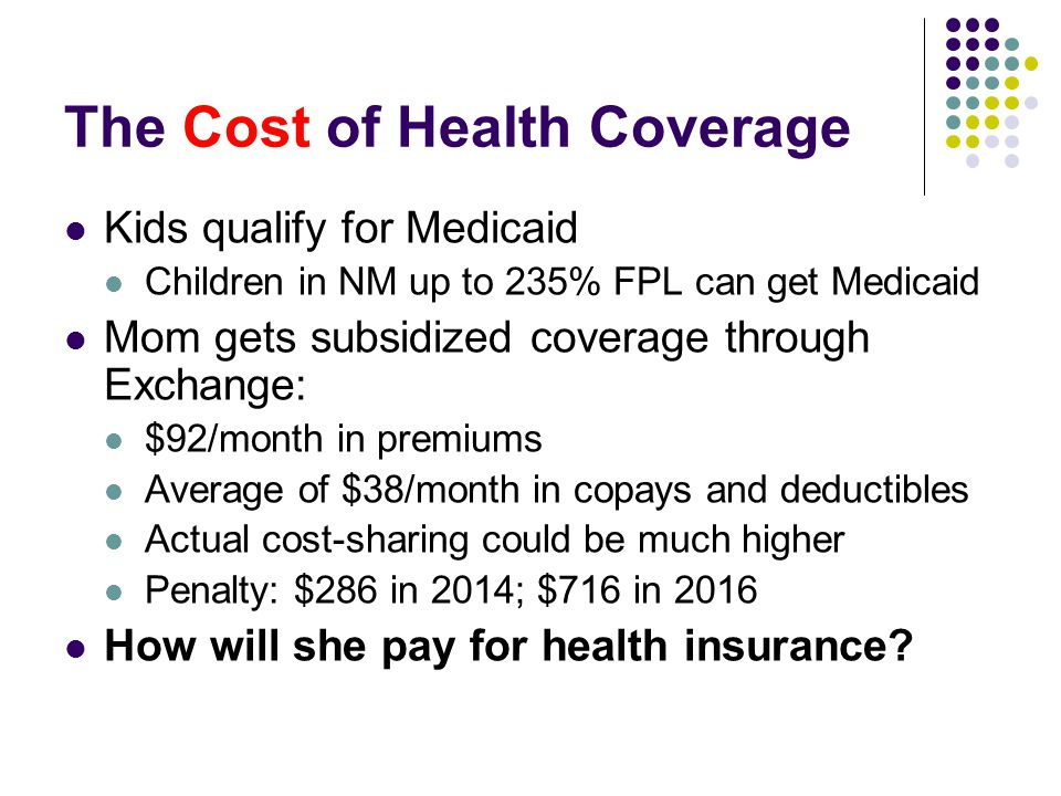 The Cost of Health Coverage Kids qualify for Medicaid Children in NM up to 235% FPL can get Medicaid Mom gets subsidized coverage through Exchange: $92/month in premiums Average of $38/month in copays and deductibles Actual cost-sharing could be much higher Penalty: $286 in 2014; $716 in 2016 How will she pay for health insurance