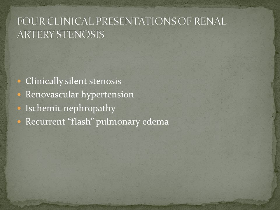 Clinically silent stenosis Renovascular hypertension Ischemic nephropathy Recurrent flash pulmonary edema