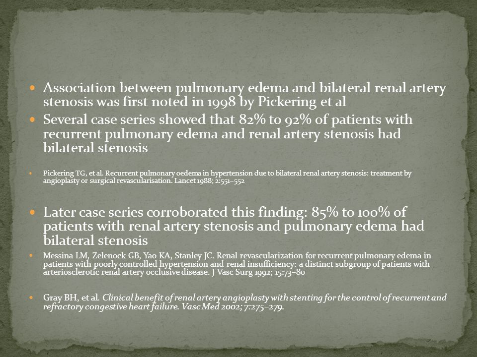 Association between pulmonary edema and bilateral renal artery stenosis was first noted in 1998 by Pickering et al Several case series showed that 82% to 92% of patients with recurrent pulmonary edema and renal artery stenosis had bilateral stenosis Pickering TG, et al.