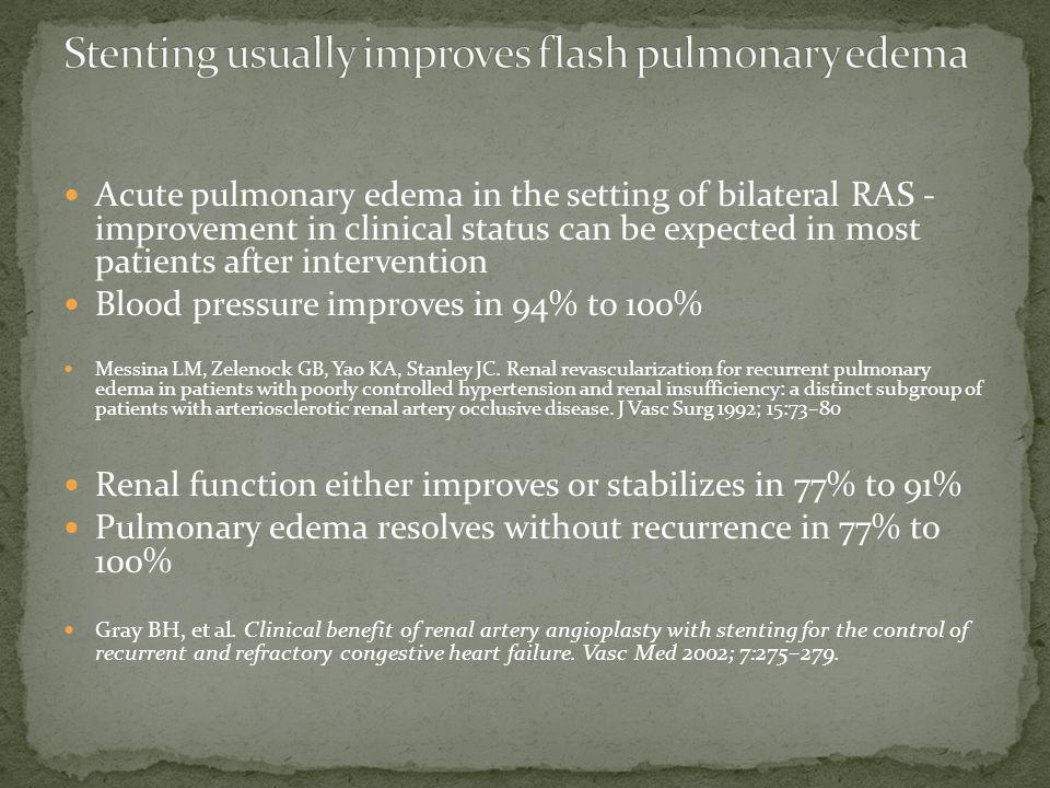 Acute pulmonary edema in the setting of bilateral RAS - improvement in clinical status can be expected in most patients after intervention Blood pressure improves in 94% to 100% Messina LM, Zelenock GB, Yao KA, Stanley JC.