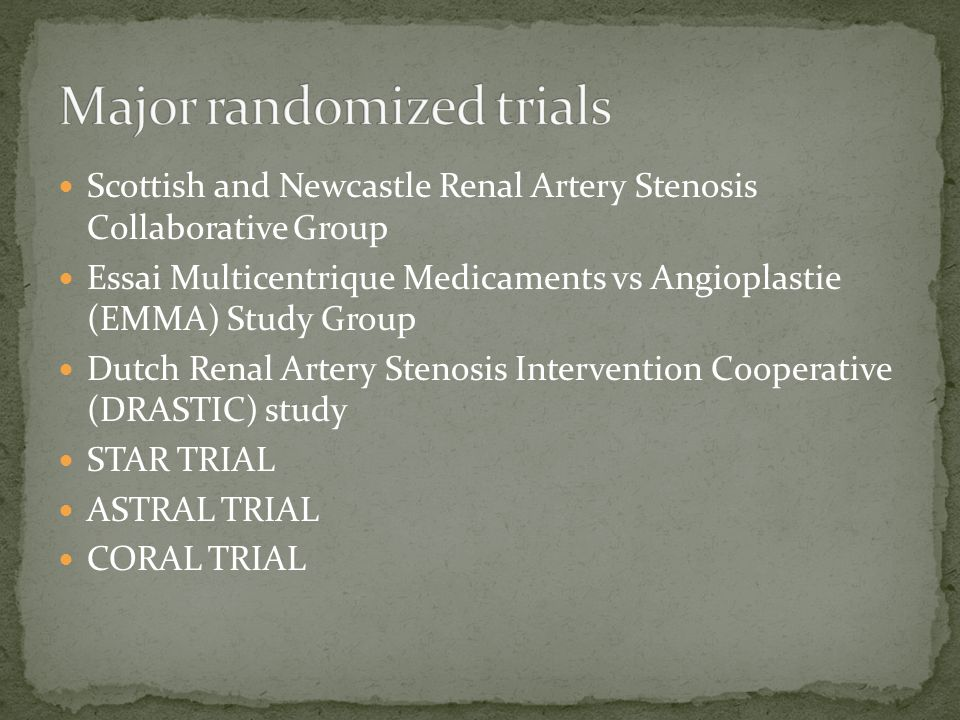 Scottish and Newcastle Renal Artery Stenosis Collaborative Group Essai Multicentrique Medicaments vs Angioplastie (EMMA) Study Group Dutch Renal Artery Stenosis Intervention Cooperative (DRASTIC) study STAR TRIAL ASTRAL TRIAL CORAL TRIAL