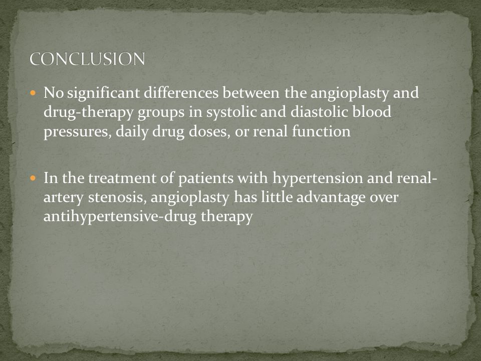 No significant differences between the angioplasty and drug-therapy groups in systolic and diastolic blood pressures, daily drug doses, or renal function In the treatment of patients with hypertension and renal- artery stenosis, angioplasty has little advantage over antihypertensive-drug therapy