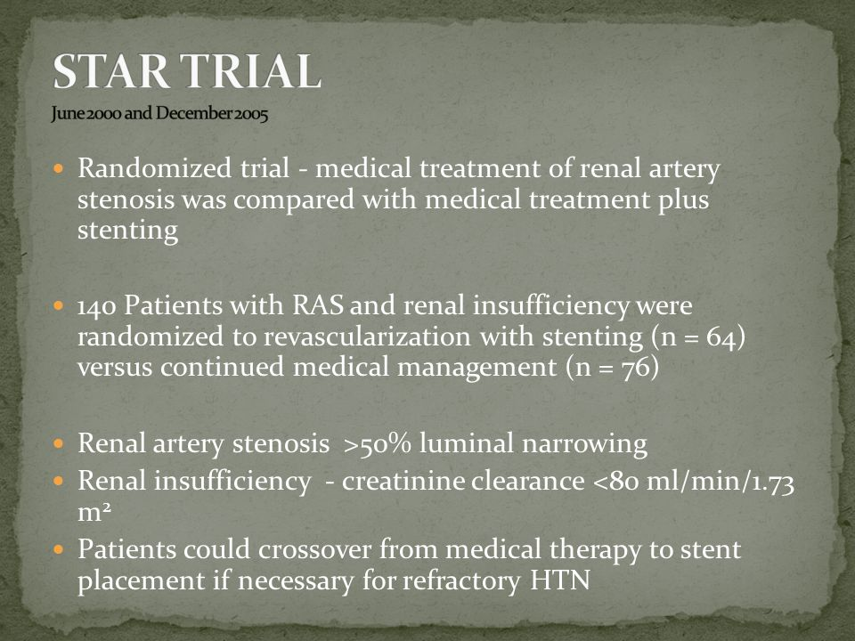 Randomized trial - medical treatment of renal artery stenosis was compared with medical treatment plus stenting 140 Patients with RAS and renal insufficiency were randomized to revascularization with stenting (n = 64) versus continued medical management (n = 76) Renal artery stenosis >50% luminal narrowing Renal insufficiency - creatinine clearance <80 ml/min/1.73 m 2 Patients could crossover from medical therapy to stent placement if necessary for refractory HTN