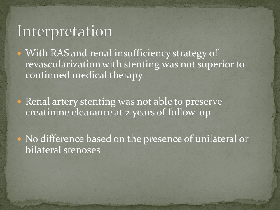 With RAS and renal insufficiency strategy of revascularization with stenting was not superior to continued medical therapy Renal artery stenting was not able to preserve creatinine clearance at 2 years of follow-up No difference based on the presence of unilateral or bilateral stenoses