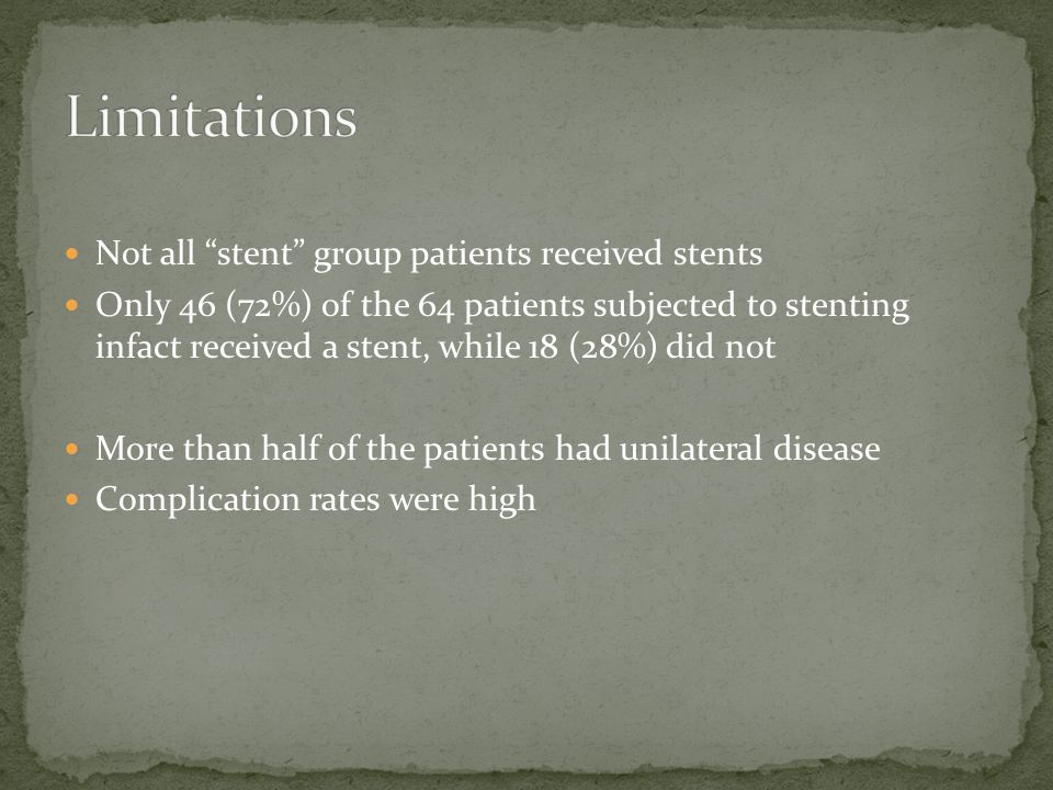 Not all stent group patients received stents Only 46 (72%) of the 64 patients subjected to stenting infact received a stent, while 18 (28%) did not More than half of the patients had unilateral disease Complication rates were high