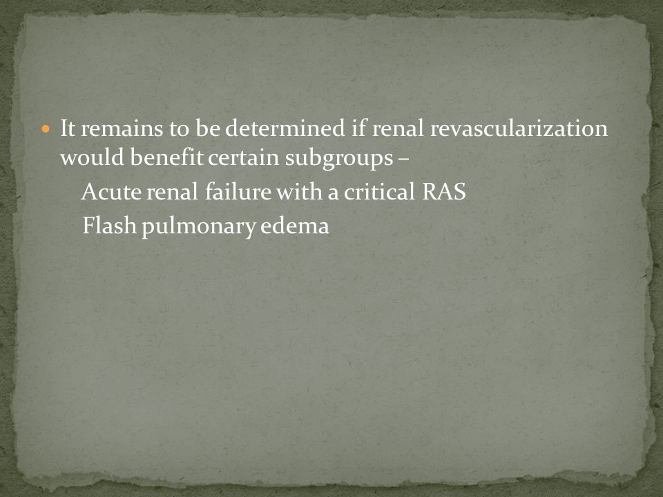 It remains to be determined if renal revascularization would benefit certain subgroups – Acute renal failure with a critical RAS Flash pulmonary edema