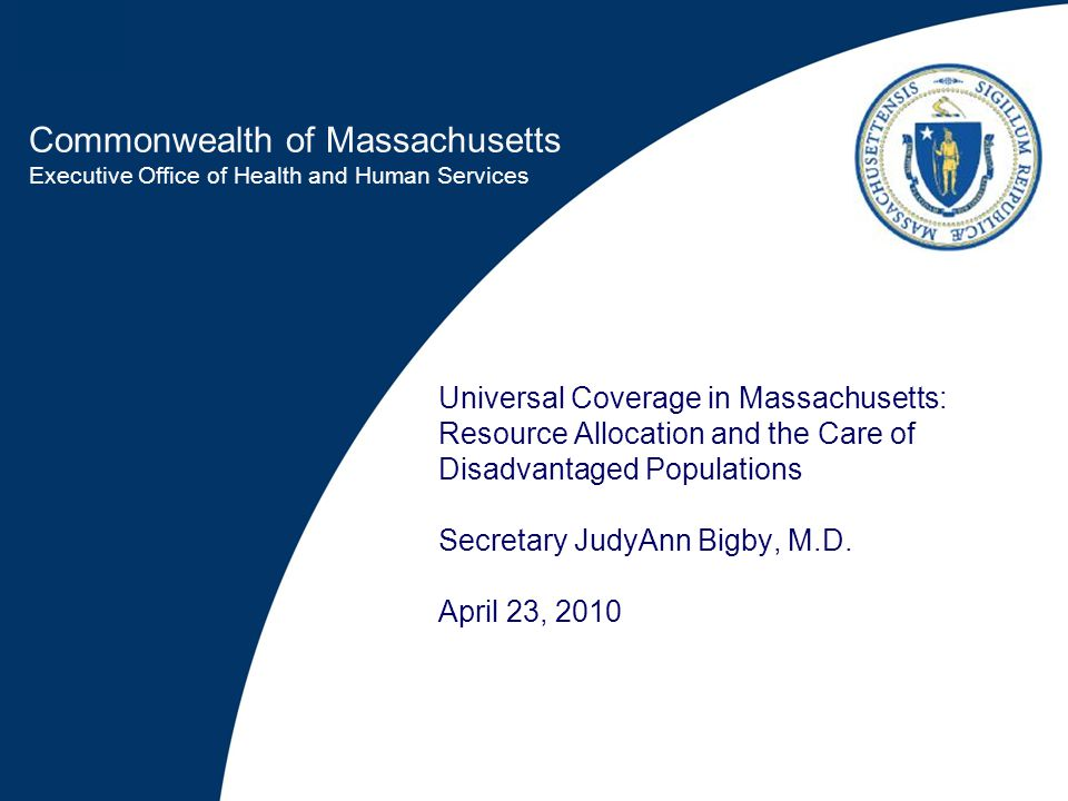 Commonwealth of Massachusetts Executive Office of Health and Human Services Universal Coverage in Massachusetts: Resource Allocation and the Care of Disadvantaged Populations Secretary JudyAnn Bigby, M.D.